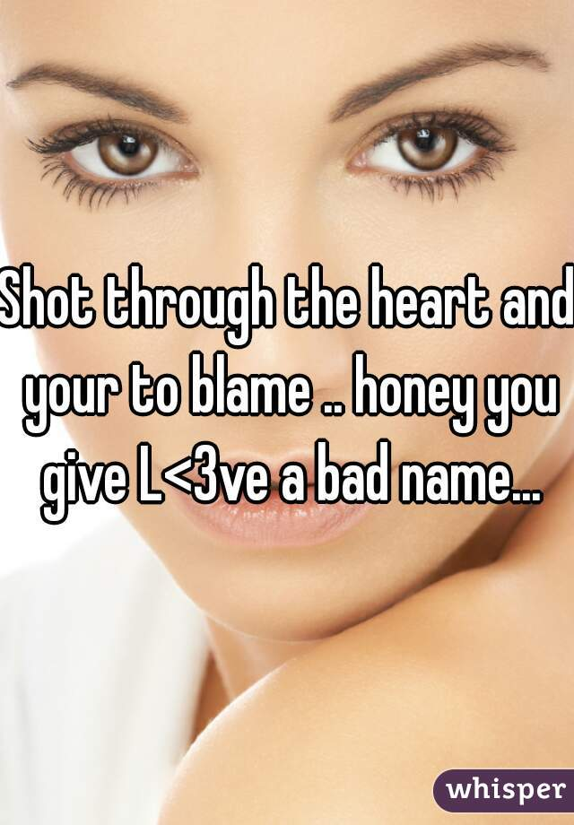 Shot through the heart and your to blame .. honey you give L<3ve a bad name...