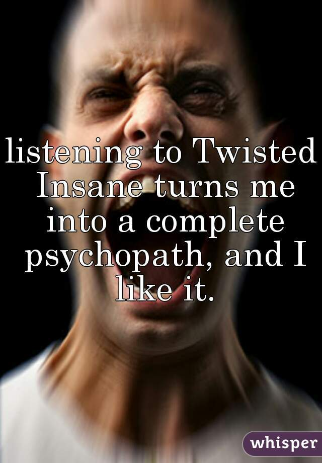 listening to Twisted Insane turns me into a complete psychopath, and I like it.