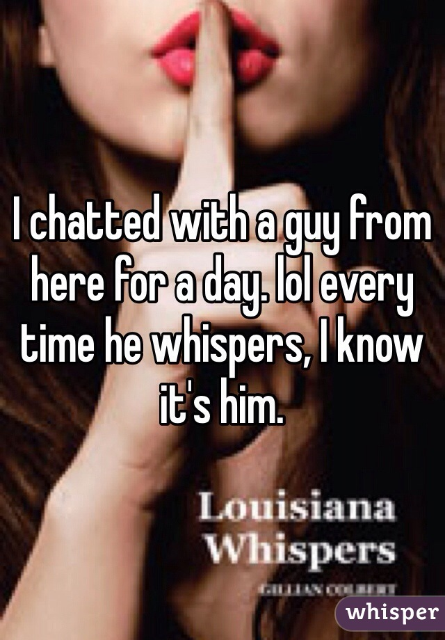 I chatted with a guy from here for a day. lol every time he whispers, I know it's him.