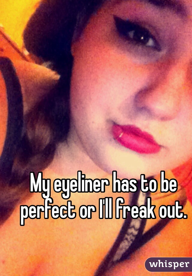 My eyeliner has to be perfect or I'll freak out.