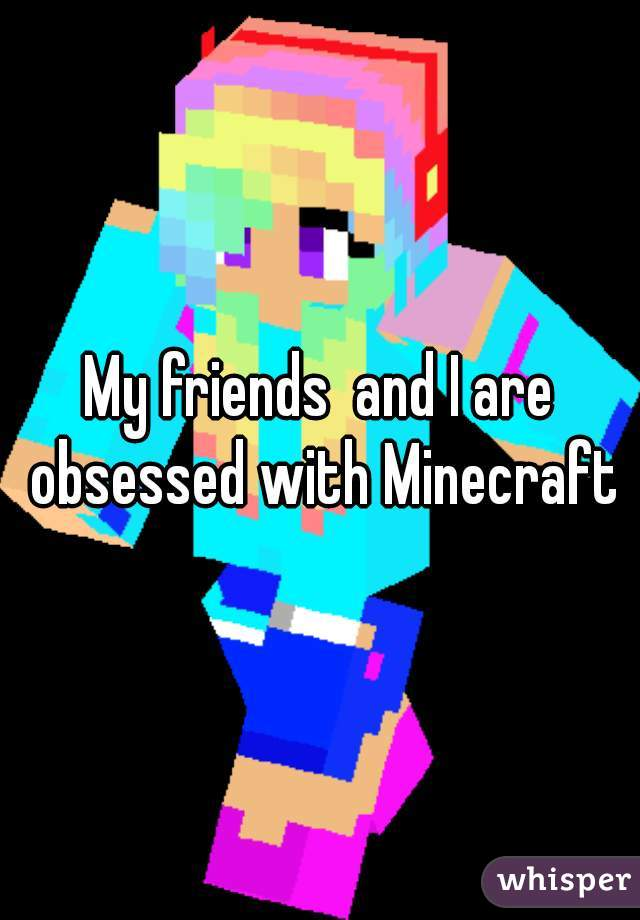 My friends  and I are obsessed with Minecraft