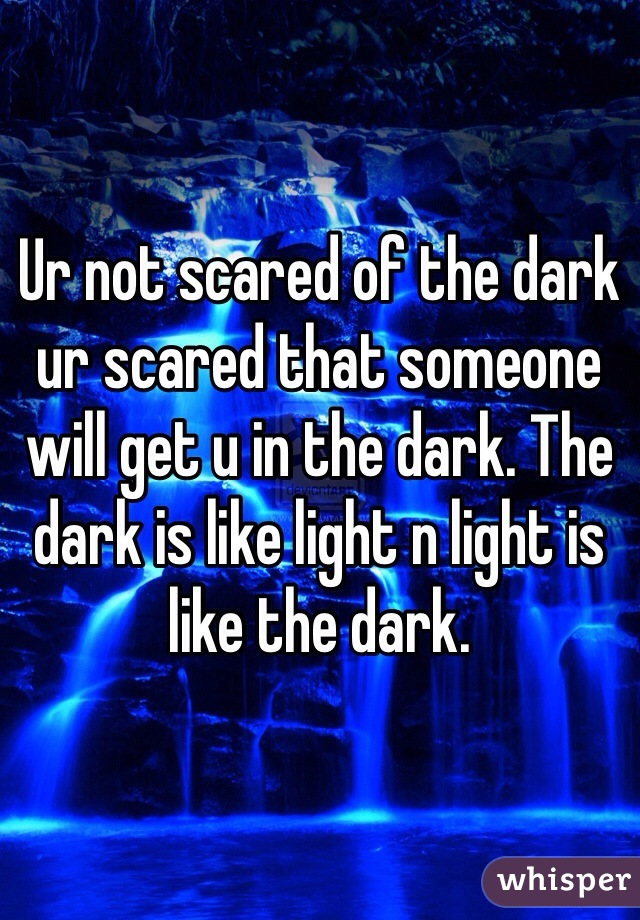 Ur not scared of the dark ur scared that someone will get u in the dark. The dark is like light n light is like the dark.