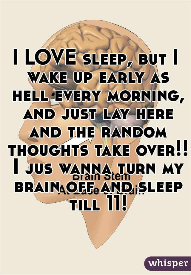 I LOVE sleep, but I wake up early as hell every morning, and just lay here and the random thoughts take over!! I jus wanna turn my brain off and sleep till 11!