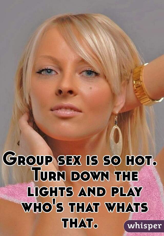Group sex is so hot.  Turn down the lights and play who's that whats that.