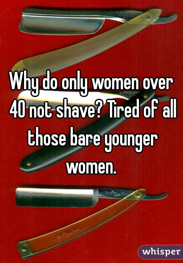Why do only women over 40 not shave? Tired of all those bare younger women.