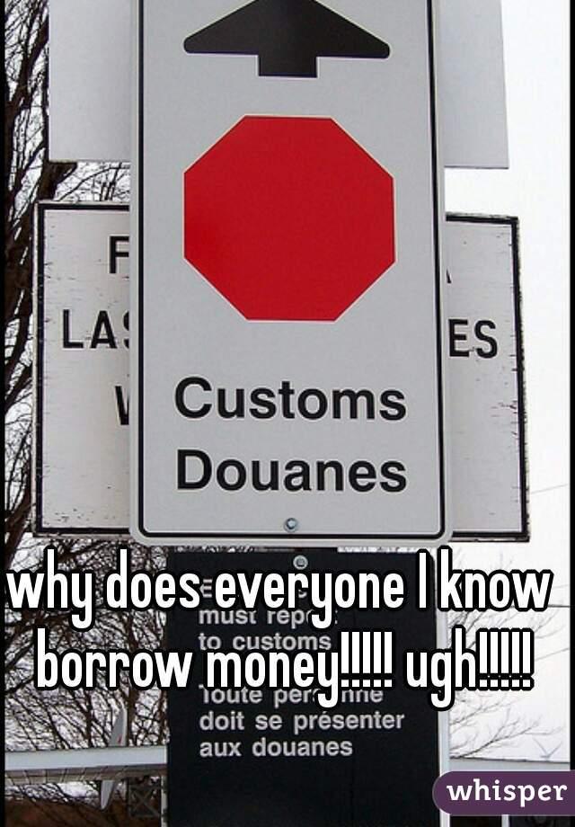why does everyone I know borrow money!!!!! ugh!!!!!