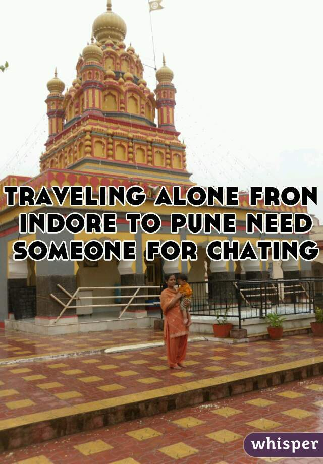 traveling alone fron indore to pune need someone for chating