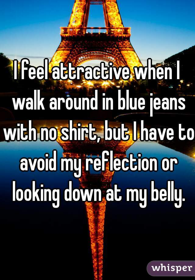 I feel attractive when I walk around in blue jeans with no shirt, but I have to avoid my reflection or looking down at my belly.