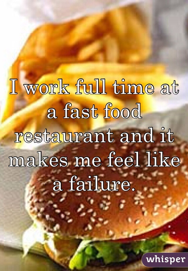 I work full time at a fast food restaurant and it makes me feel like a failure.