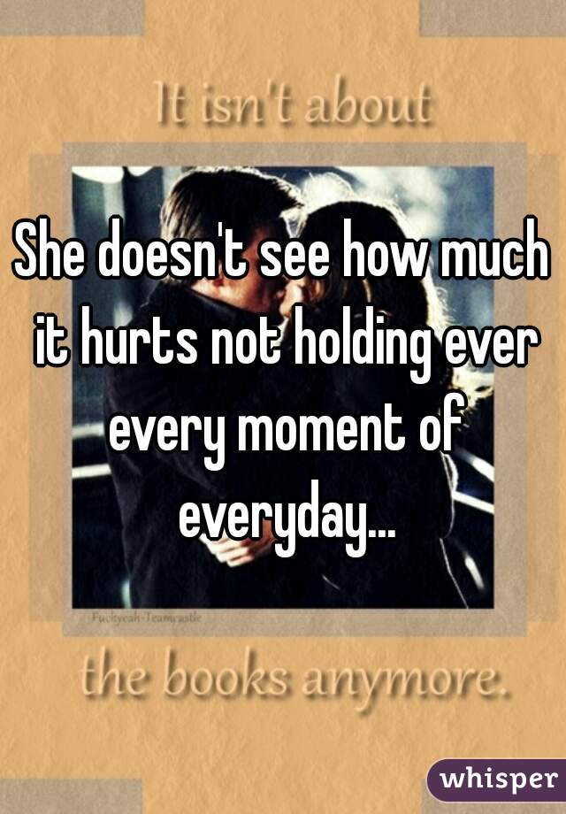 She doesn't see how much it hurts not holding ever every moment of everyday...