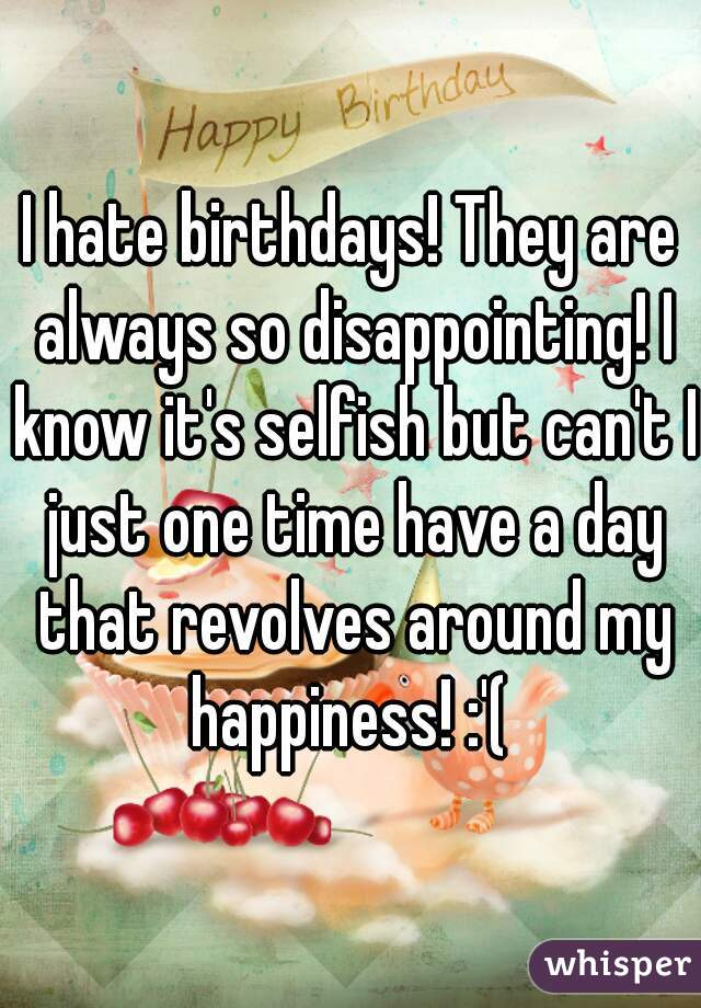 I hate birthdays! They are always so disappointing! I know it's selfish but can't I just one time have a day that revolves around my happiness! :'(