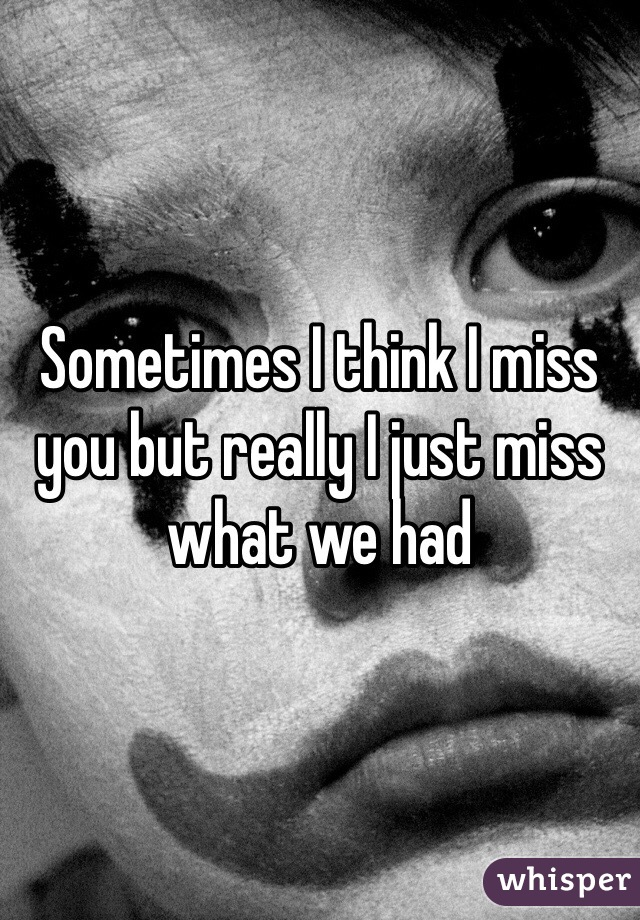 Sometimes I think I miss you but really I just miss what we had