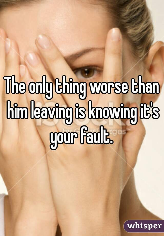 The only thing worse than him leaving is knowing it's your fault.