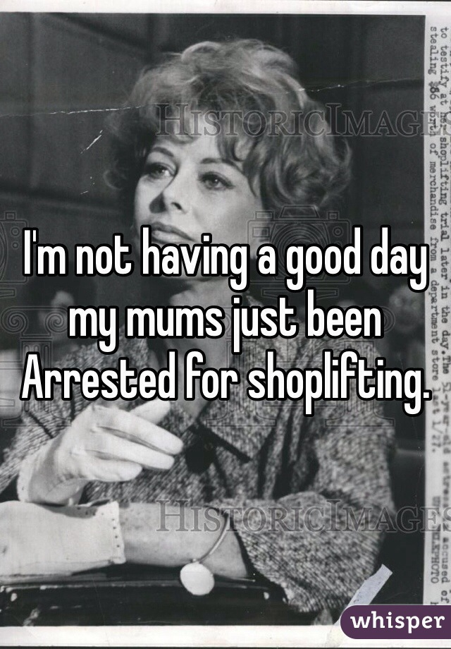 I'm not having a good day my mums just been Arrested for shoplifting.