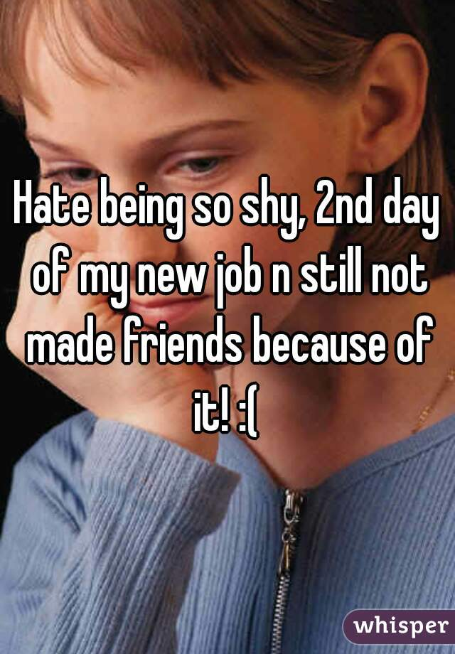 Hate being so shy, 2nd day of my new job n still not made friends because of it! :(