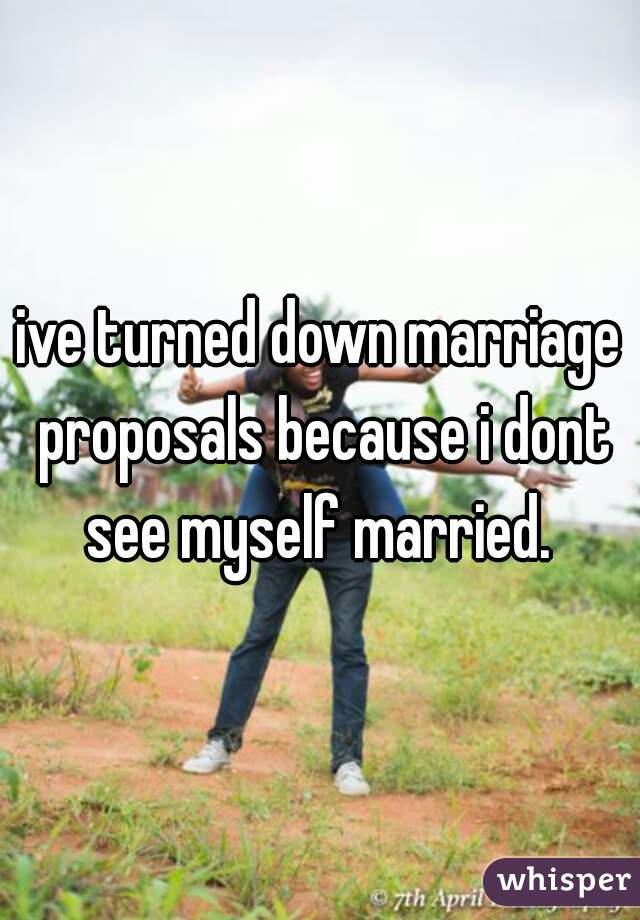 ive turned down marriage proposals because i dont see myself married.