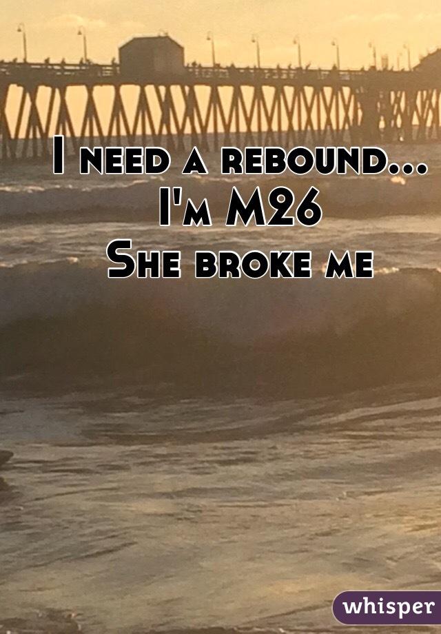 I need a rebound...  I'm M26  She broke me