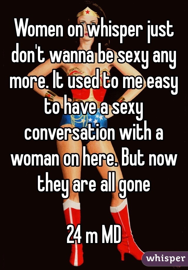Women on whisper just don't wanna be sexy any more. It used to me easy to have a sexy conversation with a woman on here. But now they are all gone  24 m MD