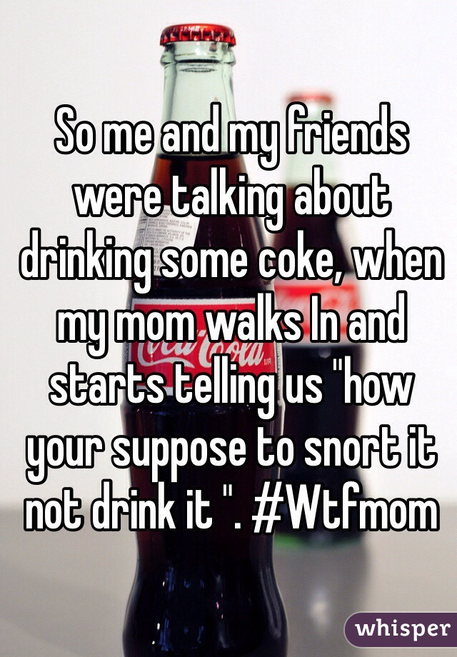 "So me and my friends were talking about drinking some coke, when my mom walks In and starts telling us ""how your suppose to snort it not drink it "". #Wtfmom"