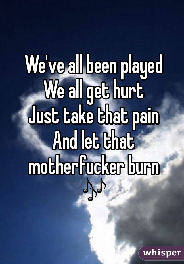 We've all been played We all get hurt Just take that pain And let that motherfucker burn 🎶