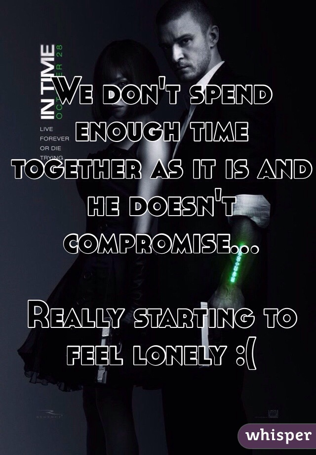 We don't spend enough time together as it is and he doesn't compromise...   Really starting to feel lonely :(