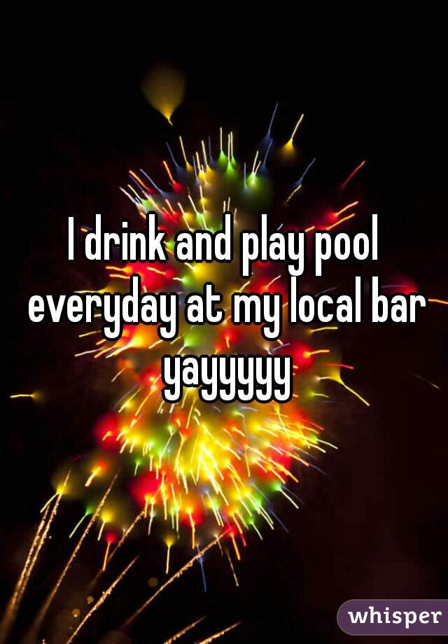 I drink and play pool everyday at my local bar yayyyyy