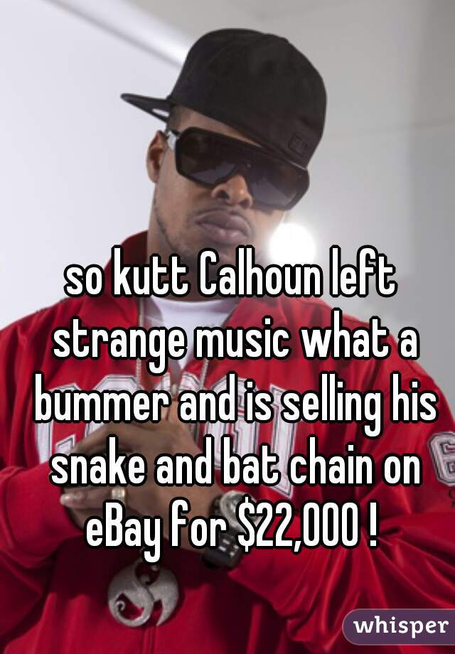 so kutt Calhoun left strange music what a bummer and is selling his snake and bat chain on eBay for $22,000 !