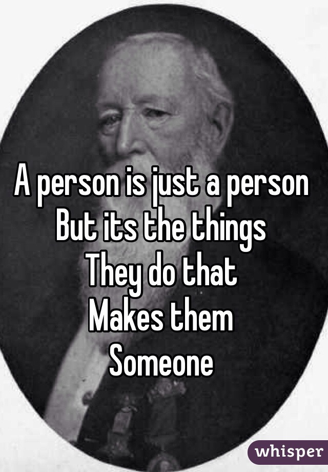 A person is just a person  But its the things  They do that  Makes them Someone