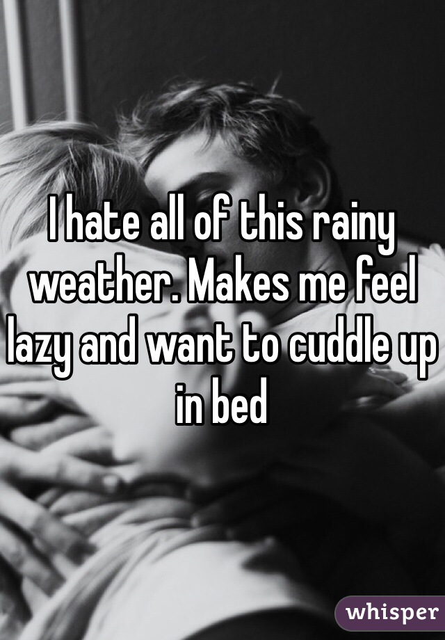 I hate all of this rainy weather. Makes me feel lazy and want to cuddle up in bed