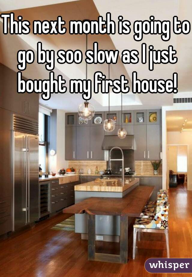 This next month is going to go by soo slow as I just bought my first house!