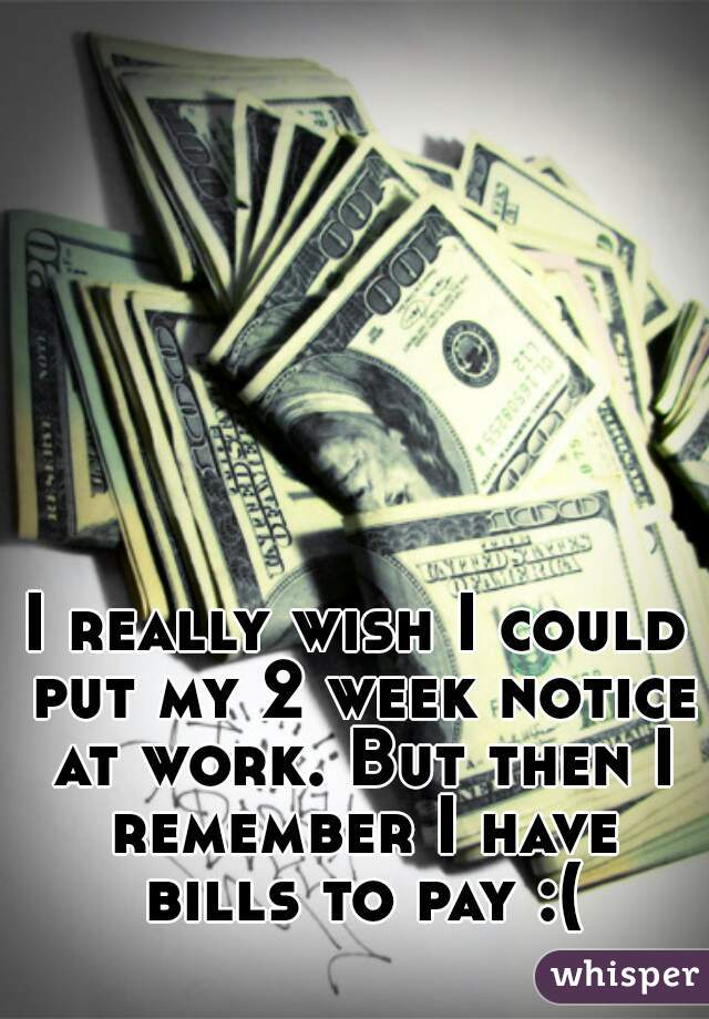 I really wish I could put my 2 week notice at work. But then I remember I have bills to pay :(