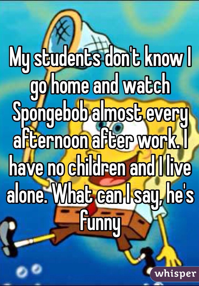 My students don't know I go home and watch Spongebob almost every afternoon after work. I have no children and I live alone. What can I say, he's funny