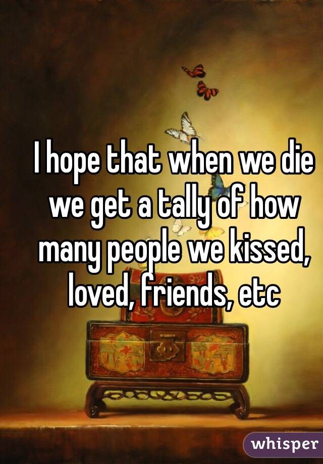 I hope that when we die we get a tally of how many people we kissed, loved, friends, etc