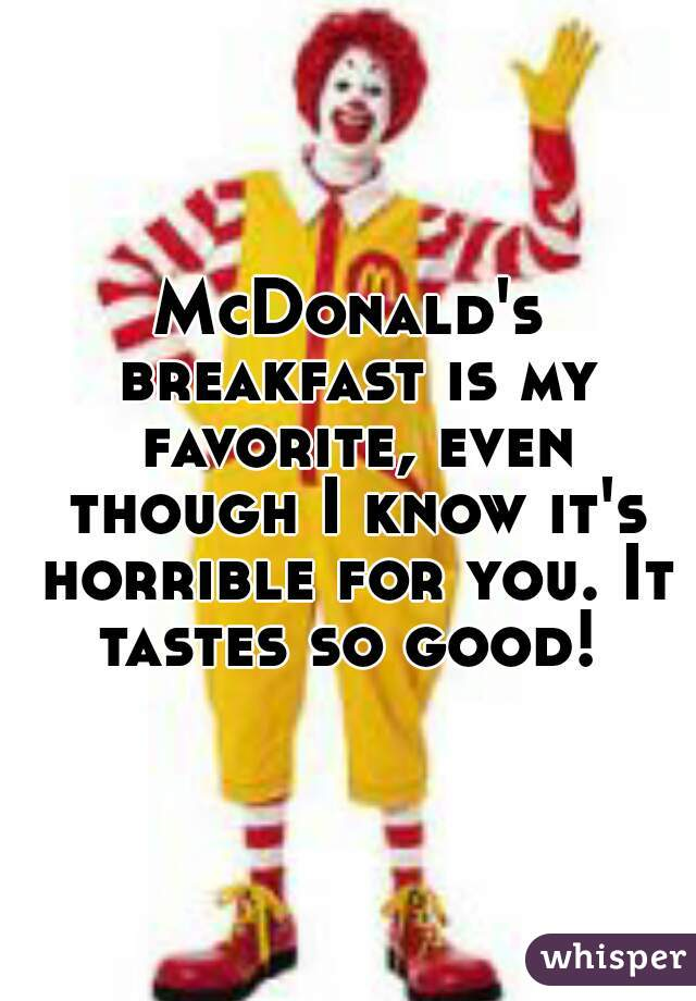 McDonald's breakfast is my favorite, even though I know it's horrible for you. It tastes so good!