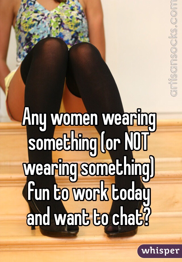 Any women wearing something (or NOT wearing something)  fun to work today  and want to chat?
