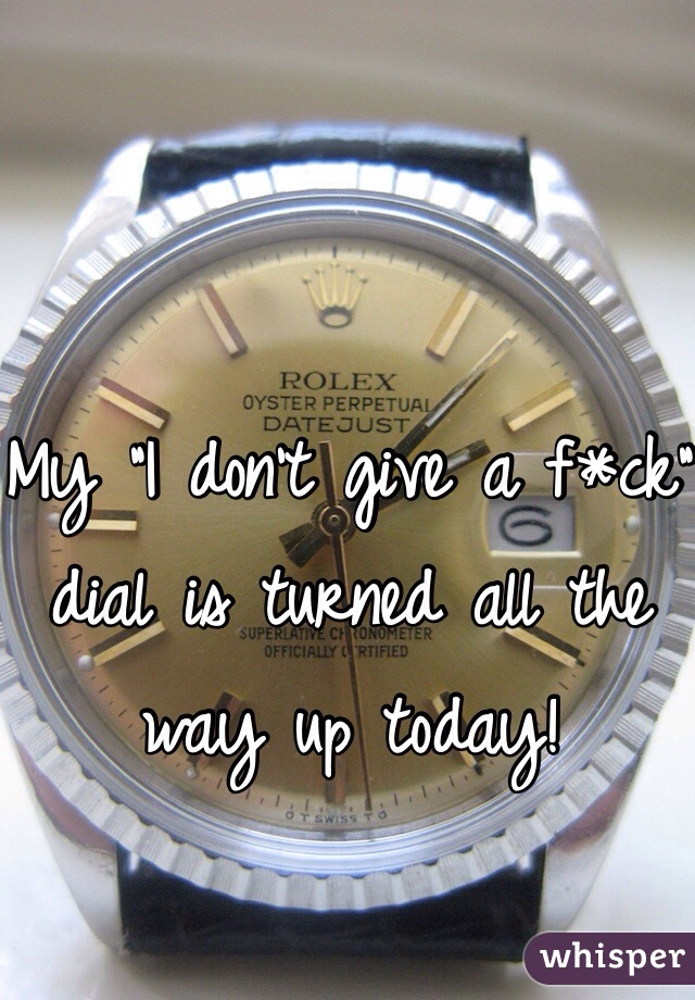 """My """"I don't give a f*ck"""" dial is turned all the way up today!"""
