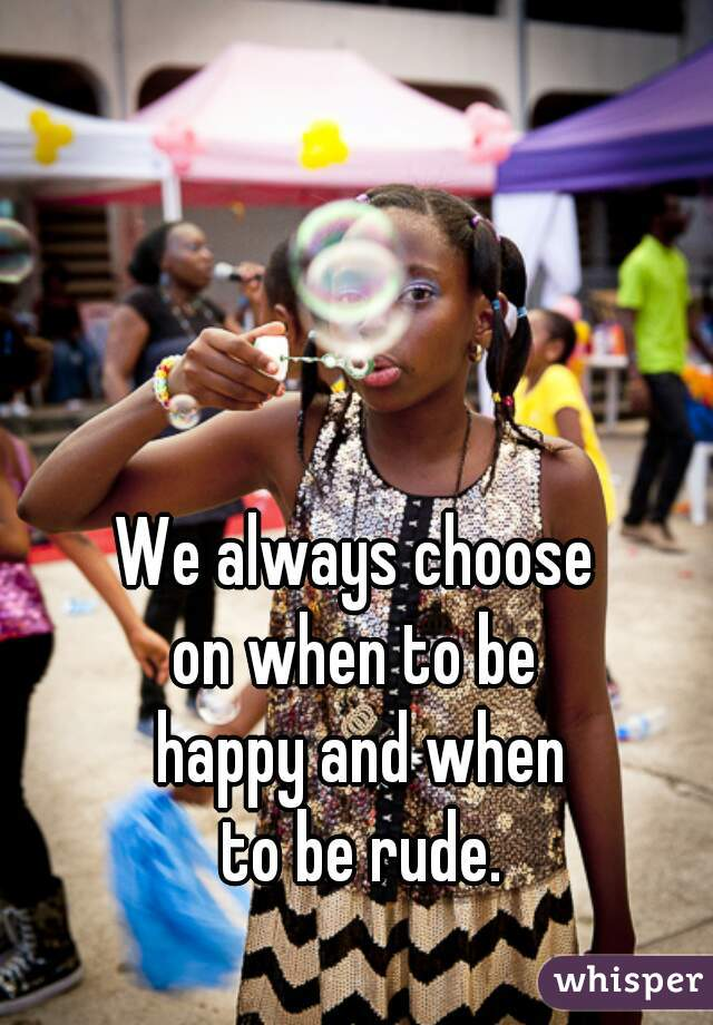 We always choose  on when to be  happy and when  to be rude.