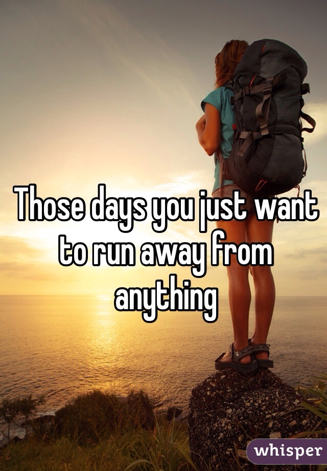 Those days you just want to run away from anything