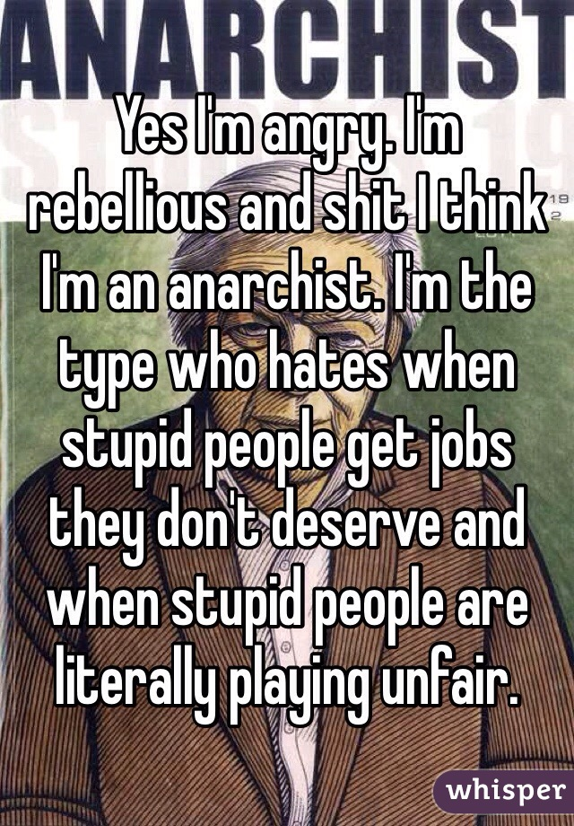 Yes I'm angry. I'm rebellious and shit I think I'm an anarchist. I'm the type who hates when stupid people get jobs they don't deserve and when stupid people are literally playing unfair.