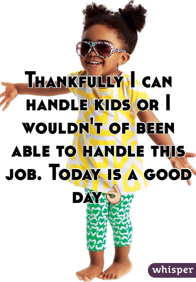 Thankfully I can handle kids or I wouldn't of been able to handle this job. Today is a good day👌