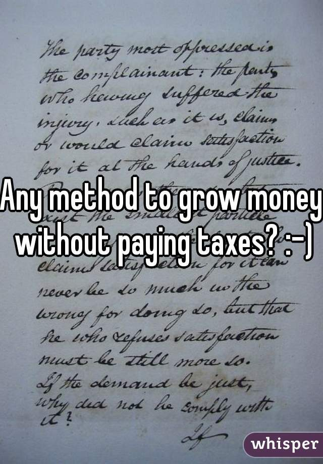 Any method to grow money without paying taxes? :-)