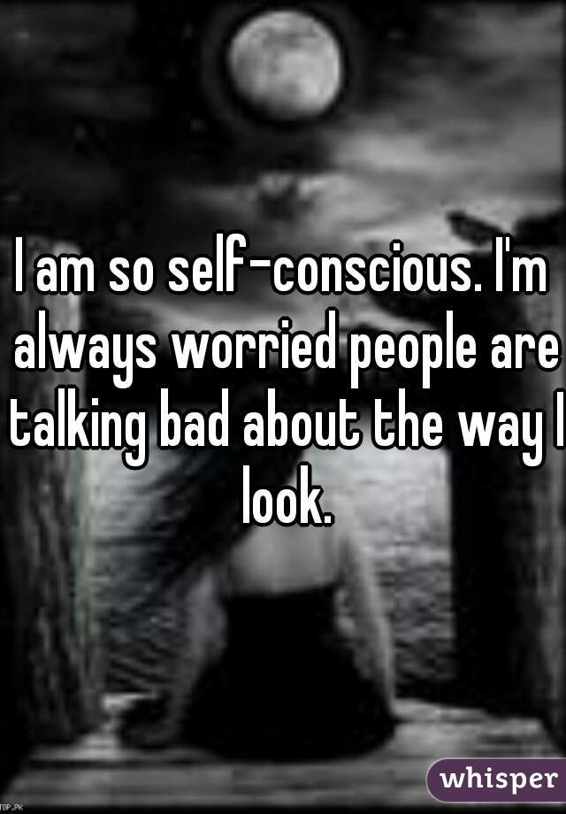 I am so self-conscious. I'm always worried people are talking bad about the way I look.