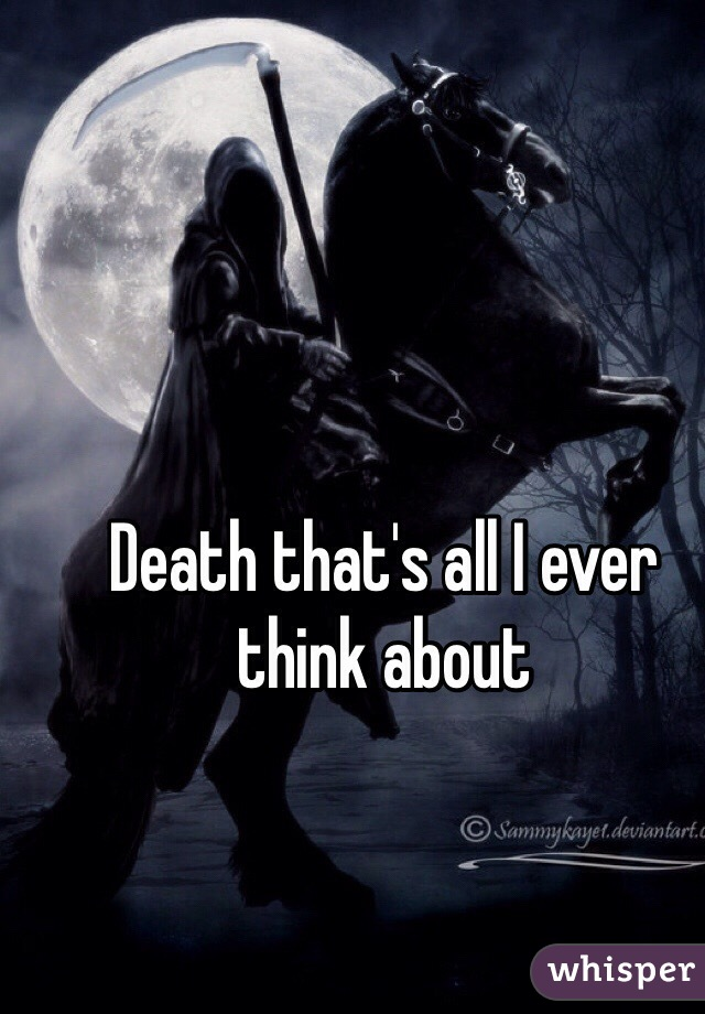 Death that's all I ever think about