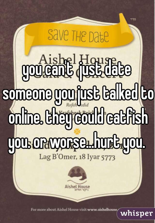 you can't  just date someone you just talked to online. they could catfish you. or worse...hurt you.