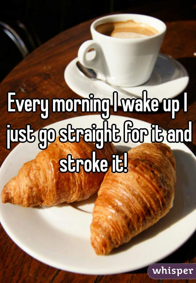 Every morning I wake up I just go straight for it and stroke it!