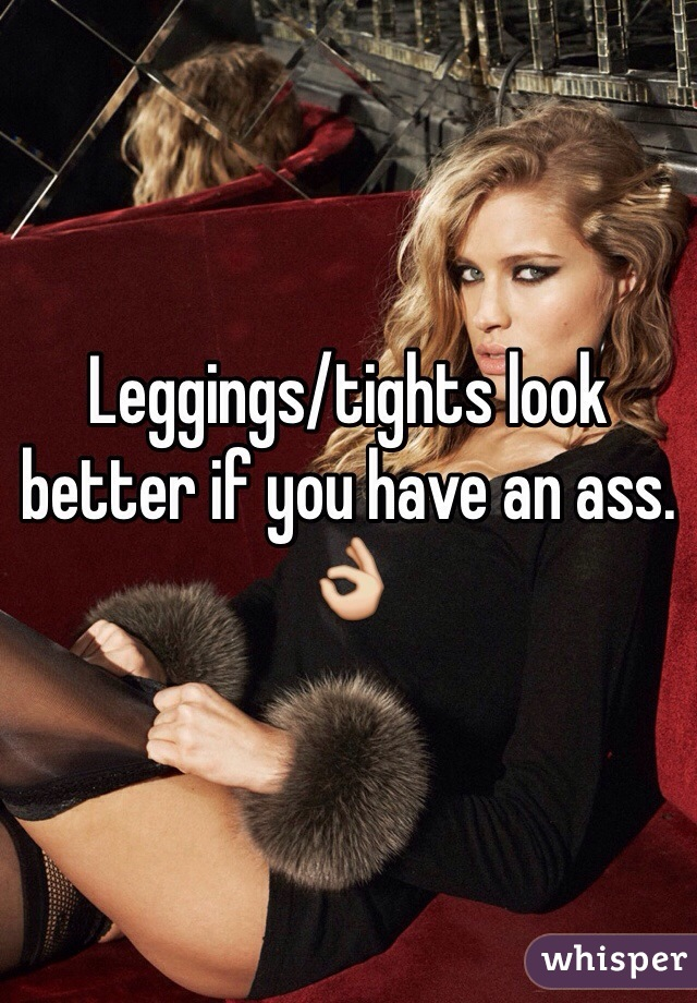 Leggings/tights look better if you have an ass. 👌
