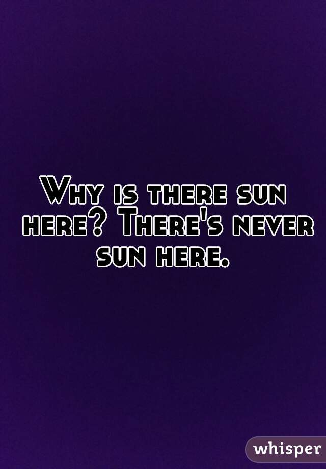 Why is there sun here? There's never sun here.