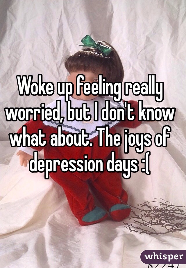Woke up feeling really worried, but I don't know what about. The joys of depression days :(