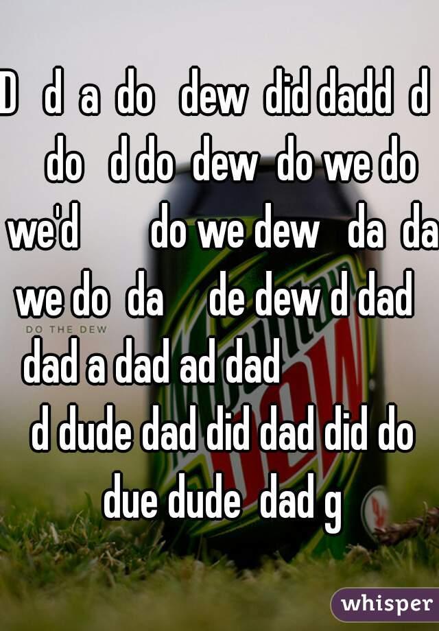 D   d  a  do   dew  did dadd  d    do   d do  dew  do we do we'd        do we dew   da  da  we do  da     de dew d dad      dad a dad ad dad                   d dude dad did dad did do due dude  dad g