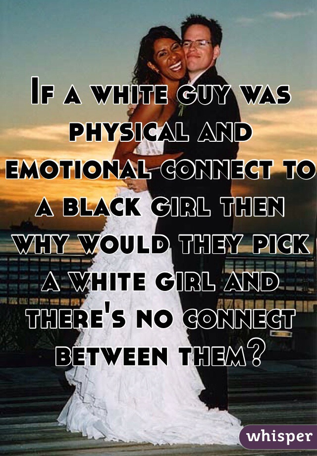 If a white guy was physical and emotional connect to a black girl then why would they pick a white girl and there's no connect between them?